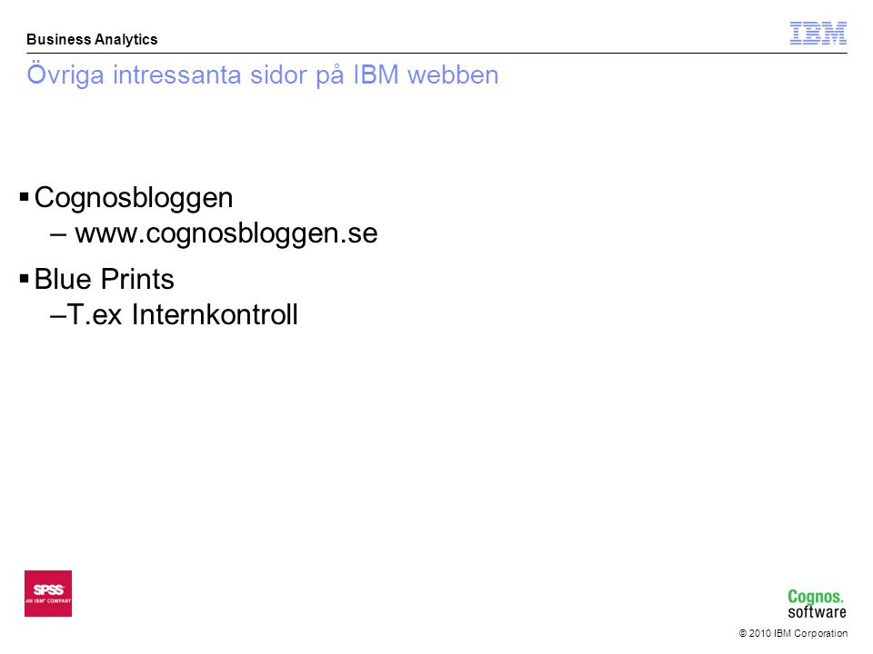 © 2010 IBM Corporation Business Analytics Övriga intressanta sidor på IBM webben  Cognosbloggen – www.cognosbloggen.se  Blue Prints –T.ex Internkont