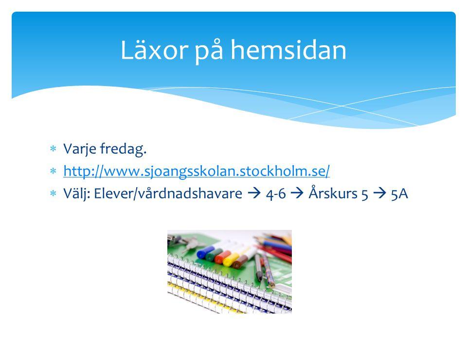  Varje fredag.  http://www.sjoangsskolan.stockholm.se/ http://www.sjoangsskolan.stockholm.se/  Välj: Elever/vårdnadshavare  4-6  Årskurs 5  5A L
