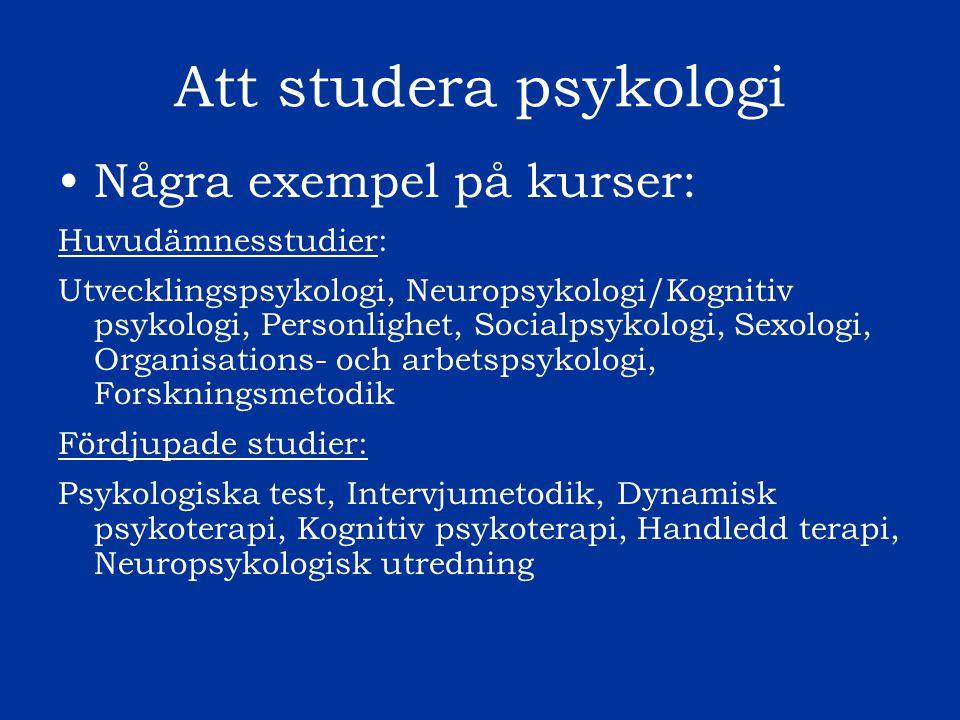Att studera psykologi Några exempel på kurser: Huvudämnesstudier: Utvecklingspsykologi, Neuropsykologi/Kognitiv psykologi, Personlighet, Socialpsykolo