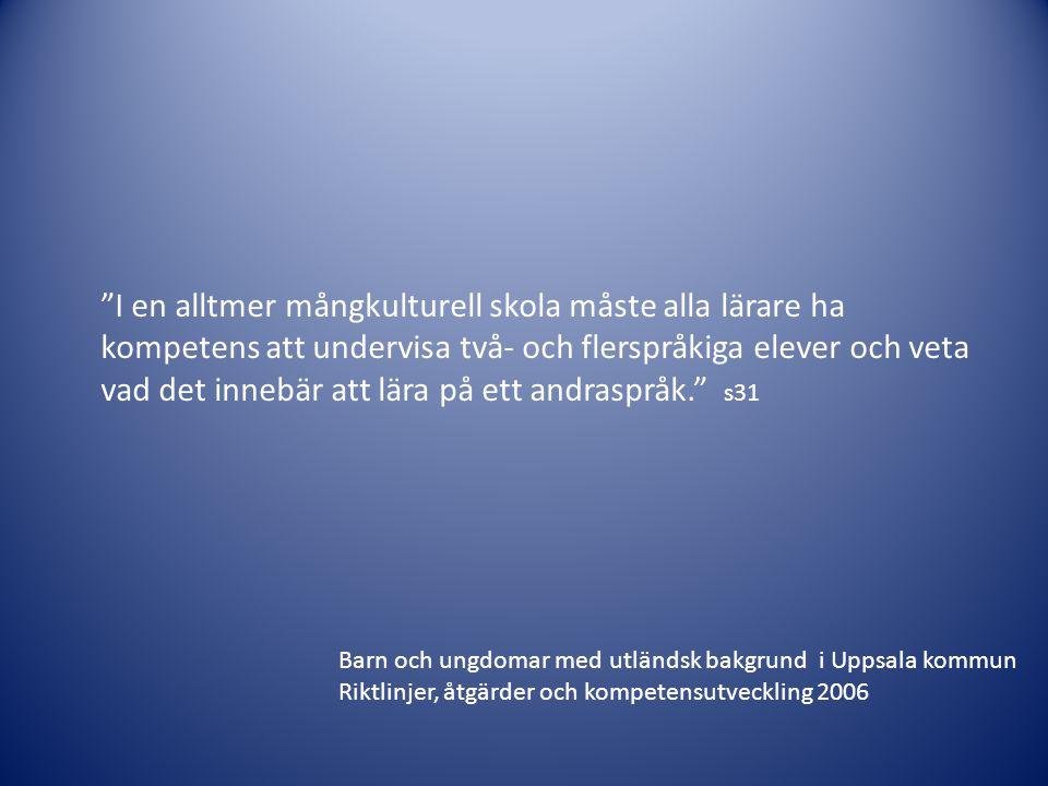 I en alltmer mångkulturell skola måste alla lärare ha kompetens att undervisa två- och flerspråkiga elever och veta vad det innebär att lära på ett andraspråk. s31 Barn och ungdomar med utländsk bakgrund i Uppsala kommun Riktlinjer, åtgärder och kompetensutveckling 2006