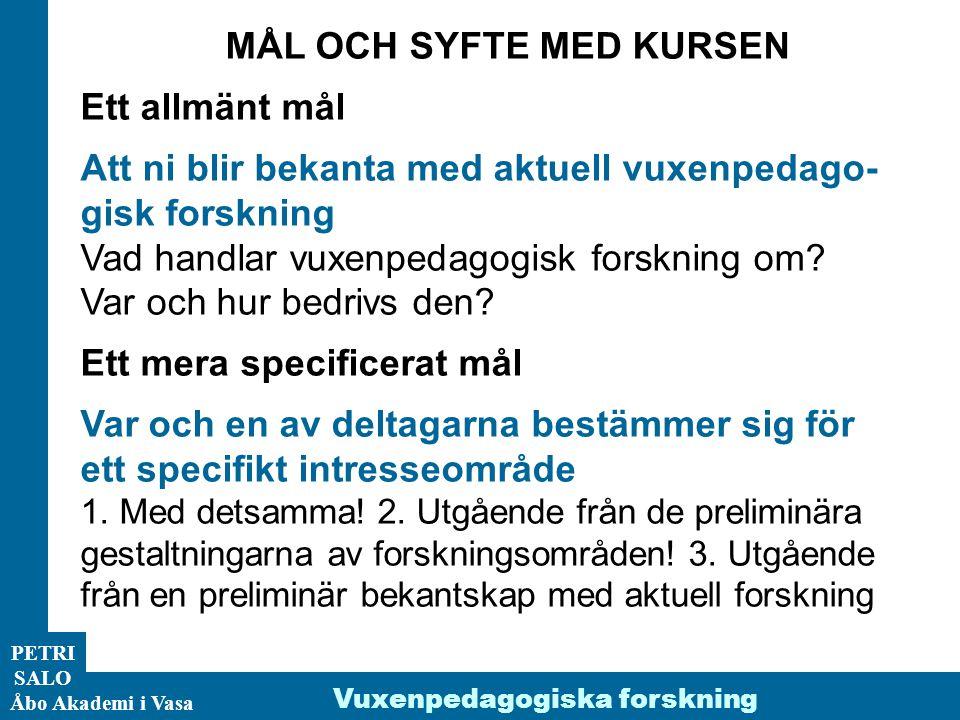 PETRI SALO Åbo Akademi i Vasa Vuxenpedagogiska forskning MÅL OCH SYFTE MED KURSEN Ett allmänt mål Att ni blir bekanta med aktuell vuxenpedago- gisk forskning Vad handlar vuxenpedagogisk forskning om.