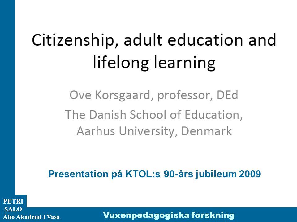 ÅA/Ped.inst. PETRI SALO Åbo Akademi i Vasa Vuxenpedagogiska forskning Presentation på KTOL:s 90-års jubileum 2009
