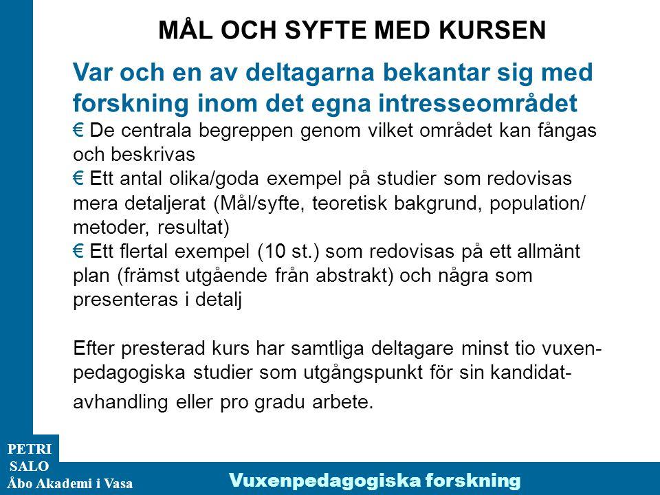 PETRI SALO Åbo Akademi i Vasa Vuxenpedagogiska forskning MÅL OCH SYFTE MED KURSEN Var och en av deltagarna bekantar sig med forskning inom det egna intresseområdet € De centrala begreppen genom vilket området kan fångas och beskrivas € Ett antal olika/goda exempel på studier som redovisas mera detaljerat (Mål/syfte, teoretisk bakgrund, population/ metoder, resultat) € Ett flertal exempel (10 st.) som redovisas på ett allmänt plan (främst utgående från abstrakt) och några som presenteras i detalj Efter presterad kurs har samtliga deltagare minst tio vuxen- pedagogiska studier som utgångspunkt för sin kandidat- avhandling eller pro gradu arbete.