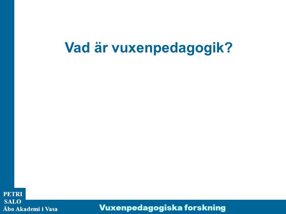 PETRI SALO Åbo Akademi i Vasa Vuxenpedagogiska forskning Vad är vuxenpedagogik?