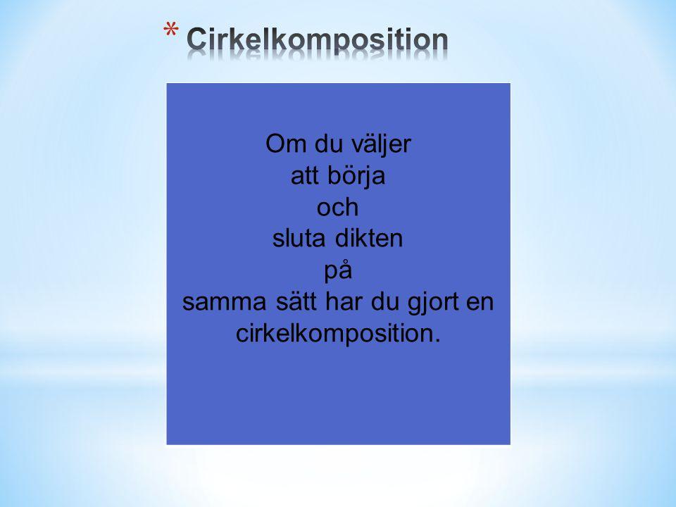 Om du väljer att börja och sluta dikten på samma sätt har du gjort en cirkelkomposition.