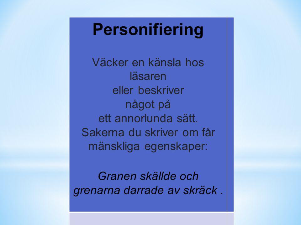 Personifiering Väcker en känsla hos läsaren eller beskriver något på ett annorlunda sätt. Sakerna du skriver om får mänskliga egenskaper: Granen skäll