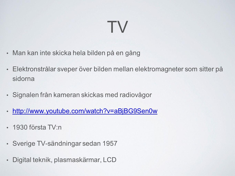 TV Man kan inte skicka hela bilden på en gång Elektronstrålar sveper över bilden mellan elektromagneter som sitter på sidorna Signalen från kameran skickas med radiovågor http://www.youtube.com/watch?v=aBjBG9Sen0w 1930 första TV:n Sverige TV-sändningar sedan 1957 Digital teknik, plasmaskärmar, LCD