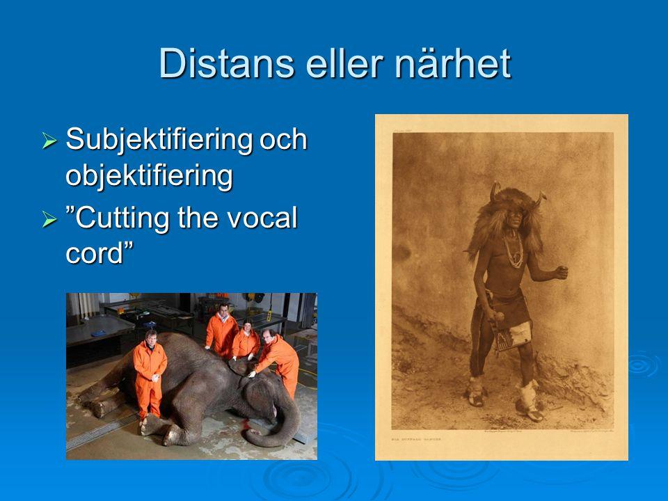 """Distans eller närhet  Subjektifiering och objektifiering  """"Cutting the vocal cord"""""""