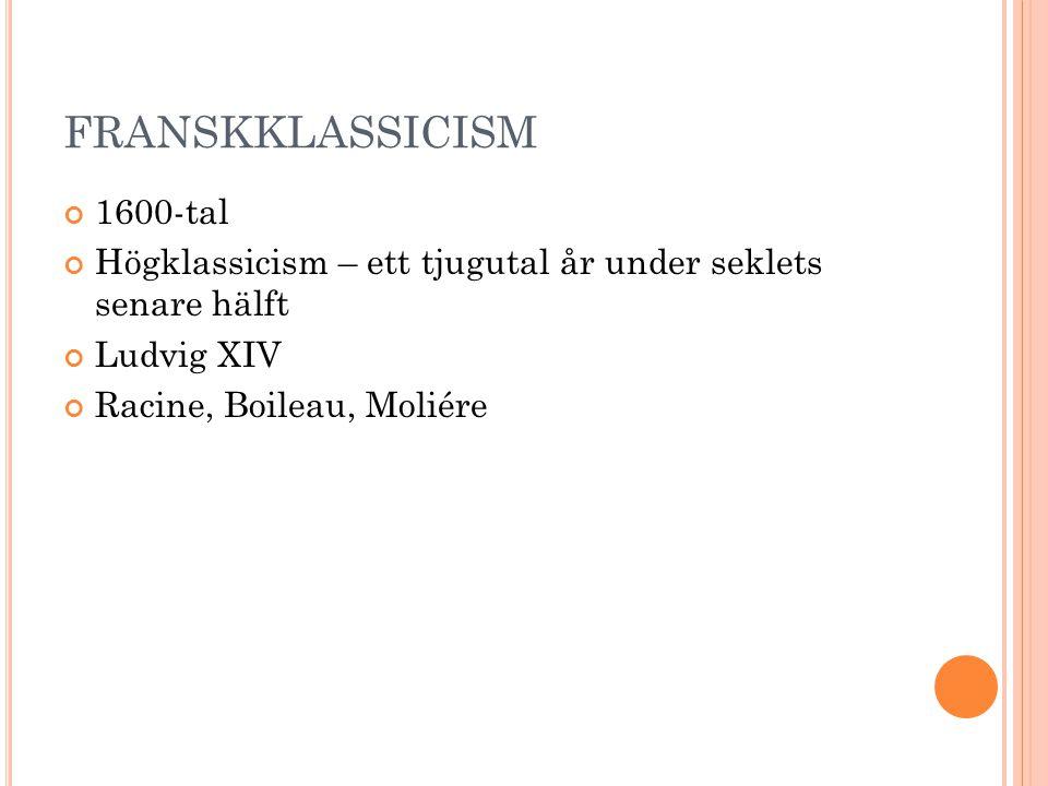 FRANSKKLASSICISM 1600-tal Högklassicism – ett tjugutal år under seklets senare hälft Ludvig XIV Racine, Boileau, Moliére