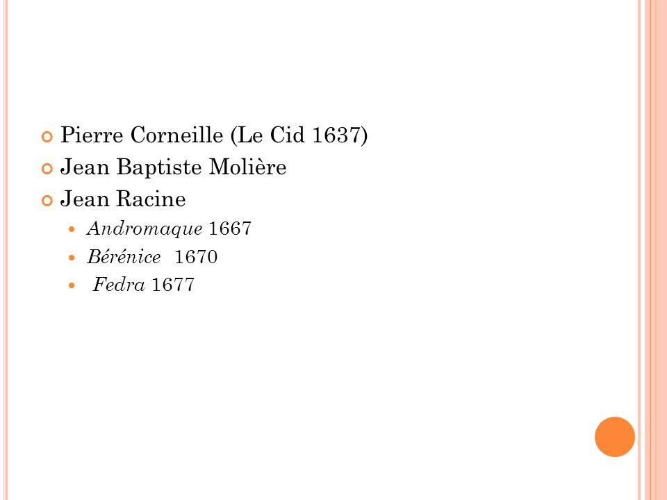 Pierre Corneille (Le Cid 1637) Jean Baptiste Molière Jean Racine Andromaque 1667 Bérénice 1670 Fedra 1677