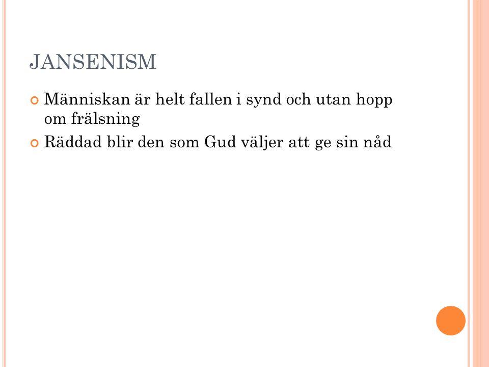 JANSENISM Människan är helt fallen i synd och utan hopp om frälsning Räddad blir den som Gud väljer att ge sin nåd