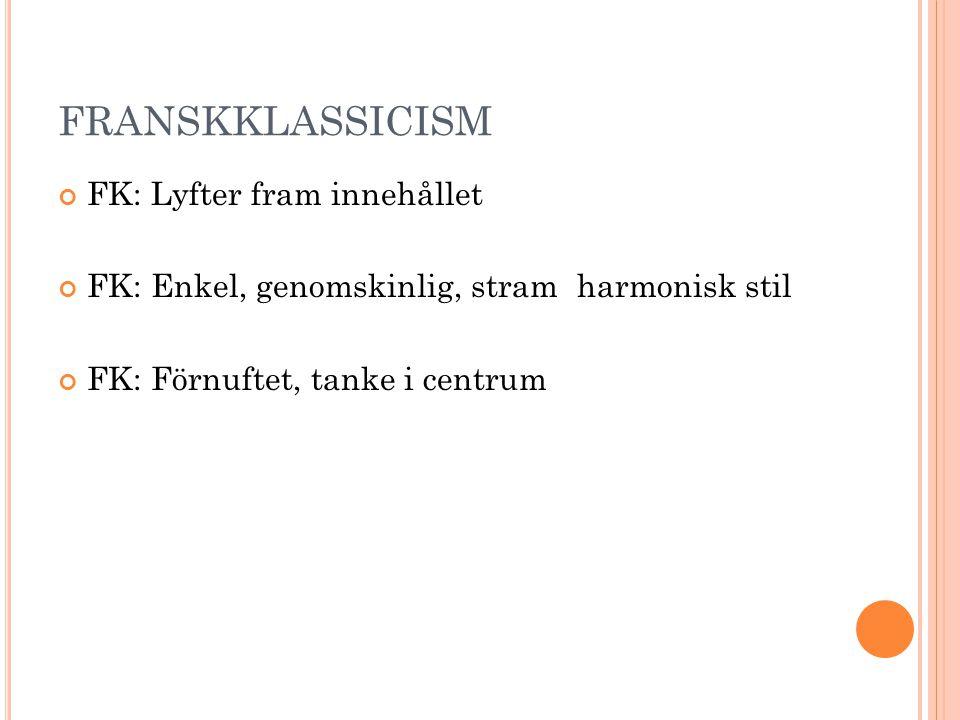 FRANSKKLASSICISM FK: Lyfter fram innehållet FK: Enkel, genomskinlig, stram harmonisk stil FK: Förnuftet, tanke i centrum