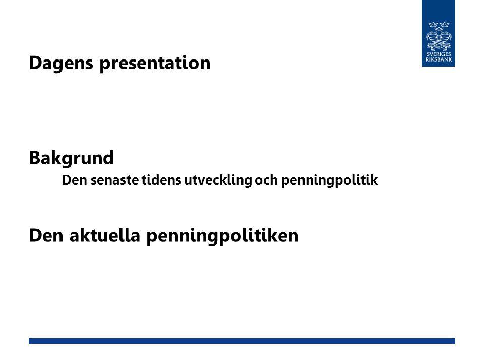 Dagens presentation Bakgrund Den senaste tidens utveckling och penningpolitik Den aktuella penningpolitiken