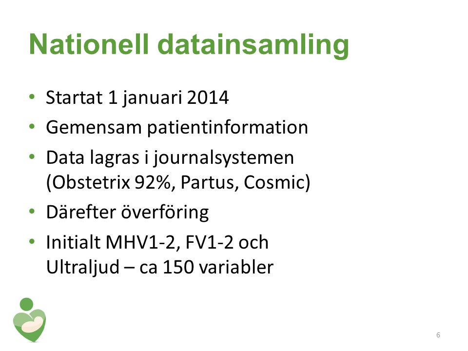 Nationell datainsamling Startat 1 januari 2014 Gemensam patientinformation Data lagras i journalsystemen (Obstetrix 92%, Partus, Cosmic) Därefter överföring Initialt MHV1-2, FV1-2 och Ultraljud – ca 150 variabler 6