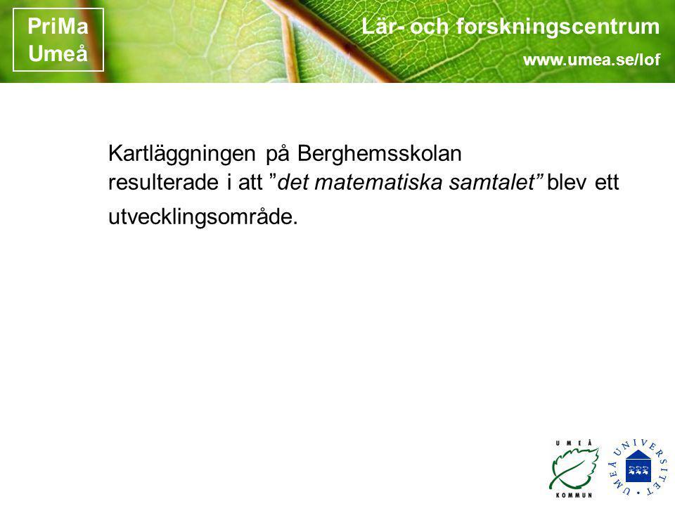Lär- och forskningscentrum www.umea.se/lof PriMa Umeå Kartläggningen på Berghemsskolan resulterade i att det matematiska samtalet blev ett utvecklingsområde.