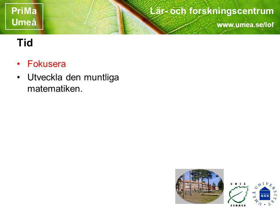 Lär- och forskningscentrum www.umea.se/lof PriMa Umeå Tid Fokusera Utveckla den muntliga matematiken.
