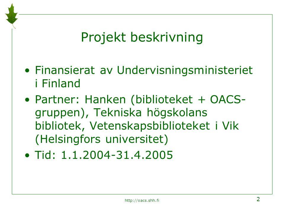 http://oacs.shh.fi 2 Projekt beskrivning Finansierat av Undervisningsministeriet i Finland Partner: Hanken (biblioteket + OACS- gruppen), Tekniska högskolans bibliotek, Vetenskapsbiblioteket i Vik (Helsingfors universitet) Tid: 1.1.2004-31.4.2005