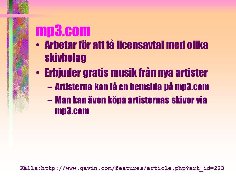 mp3.com Arbetar för att få licensavtal med olika skivbolag Erbjuder gratis musik från nya artister –Artisterna kan få en hemsida på mp3.com –Man kan även köpa artisternas skivor via mp3.com Källa:http://www.gavin.com/features/article.php art_id=223