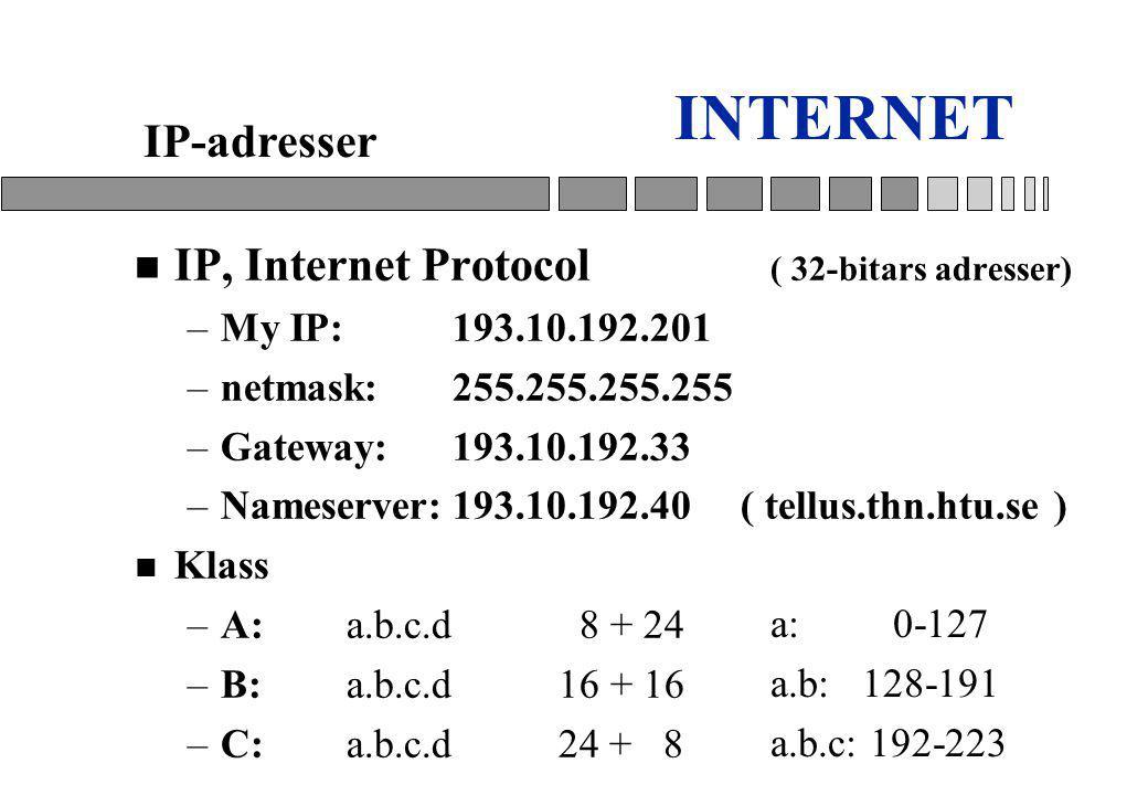 INTERNET n IP, Internet Protocol ( 32-bitars adresser) –My IP:193.10.192.201 –netmask: 255.255.255.255 –Gateway:193.10.192.33 –Nameserver:193.10.192.40 ( tellus.thn.htu.se ) n Klass –A:a.b.c.d 8 + 24 –B:a.b.c.d 16 + 16 –C:a.b.c.d 24 + 8 IP-adresser a: 0-127 a.b: 128-191 a.b.c: 192-223