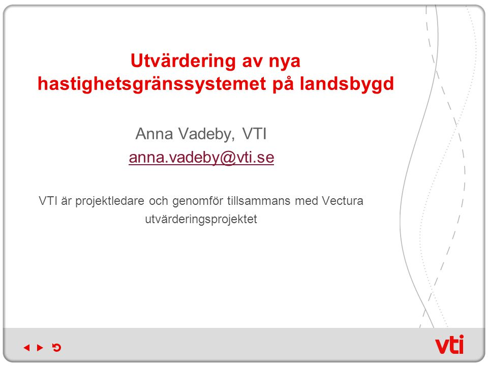 Utvärdering av nya hastighetsgränssystemet på landsbygd Anna Vadeby, VTI anna.vadeby@vti.se VTI är projektledare och genomför tillsammans med Vectura utvärderingsprojektet
