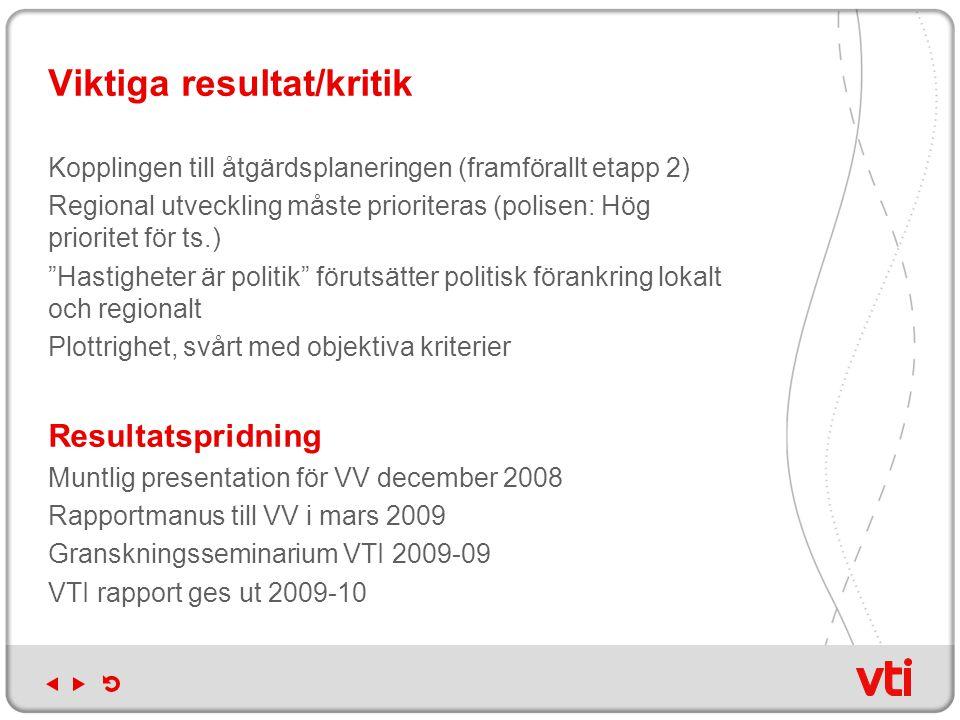 Viktiga resultat/kritik Kopplingen till åtgärdsplaneringen (framförallt etapp 2) Regional utveckling måste prioriteras (polisen: Hög prioritet för ts.) Hastigheter är politik förutsätter politisk förankring lokalt och regionalt Plottrighet, svårt med objektiva kriterier Resultatspridning Muntlig presentation för VV december 2008 Rapportmanus till VV i mars 2009 Granskningsseminarium VTI 2009-09 VTI rapport ges ut 2009-10