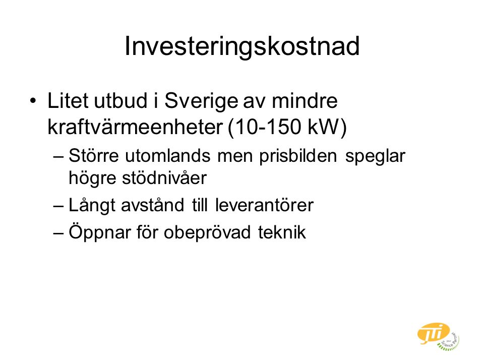 Investeringskostnad Litet utbud i Sverige av mindre kraftvärmeenheter (10-150 kW) –Större utomlands men prisbilden speglar högre stödnivåer –Långt avstånd till leverantörer –Öppnar för obeprövad teknik