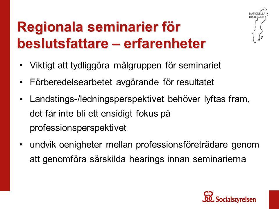 Regionala seminarier för beslutsfattare – erfarenheter Viktigt att tydliggöra målgruppen för seminariet Förberedelsearbetet avgörande för resultatet Landstings-/ledningsperspektivet behöver lyftas fram, det får inte bli ett ensidigt fokus på professionsperspektivet undvik oenigheter mellan professionsföreträdare genom att genomföra särskilda hearings innan seminarierna