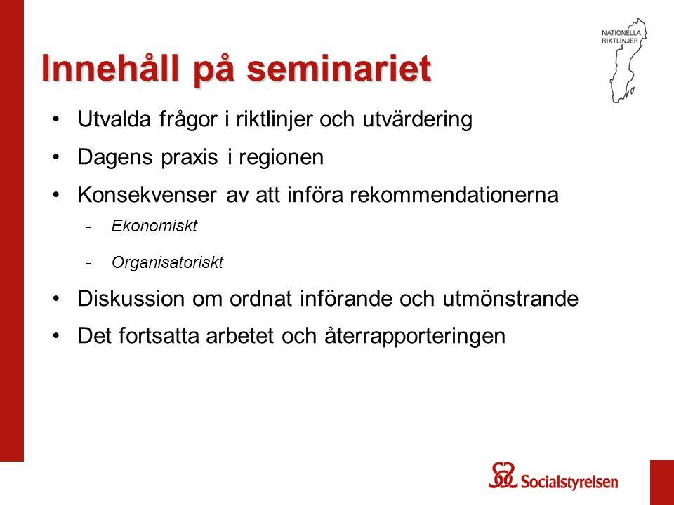 Innehåll på seminariet Utvalda frågor i riktlinjer och utvärdering Dagens praxis i regionen Konsekvenser av att införa rekommendationerna -Ekonomiskt -Organisatoriskt Diskussion om ordnat införande och utmönstrande Det fortsatta arbetet och återrapporteringen
