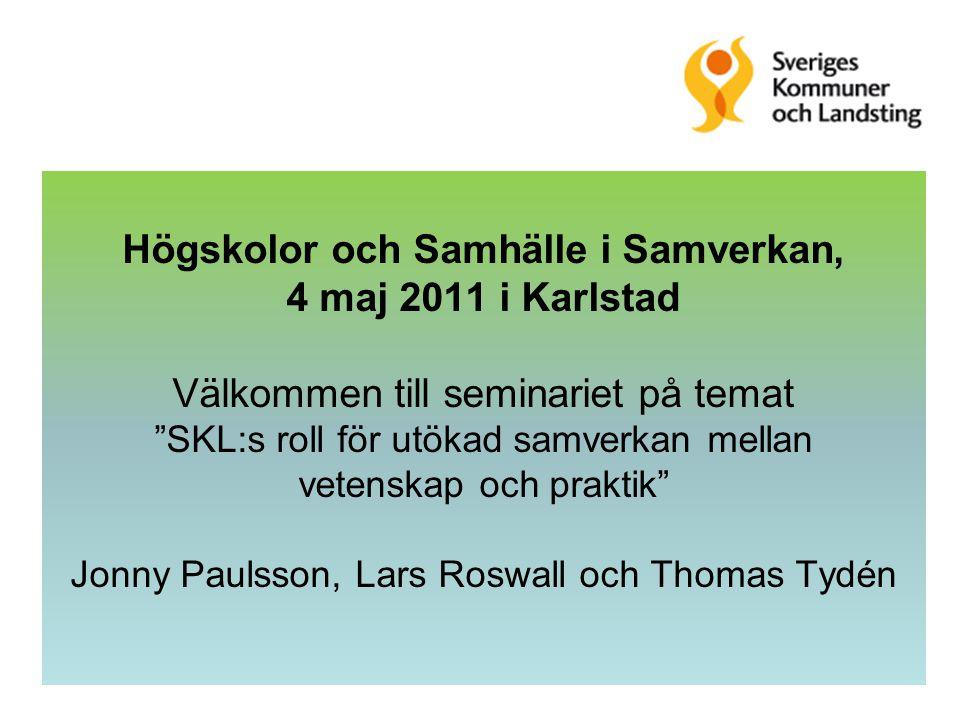 Högskolor och Samhälle i Samverkan, 4 maj 2011 i Karlstad Välkommen till seminariet på temat SKL:s roll för utökad samverkan mellan vetenskap och praktik Jonny Paulsson, Lars Roswall och Thomas Tydén