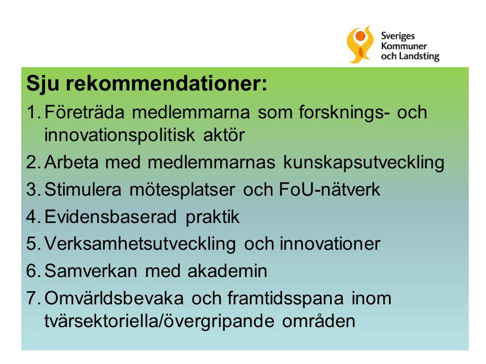Sju rekommendationer: 1.Företräda medlemmarna som forsknings- och innovationspolitisk aktör 2.Arbeta med medlemmarnas kunskapsutveckling 3.Stimulera mötesplatser och FoU-nätverk 4.Evidensbaserad praktik 5.Verksamhetsutveckling och innovationer 6.Samverkan med akademin 7.Omvärldsbevaka och framtidsspana inom tvärsektoriella/övergripande områden