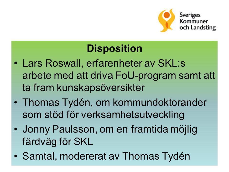 Disposition Lars Roswall, erfarenheter av SKL:s arbete med att driva FoU-program samt att ta fram kunskapsöversikter Thomas Tydén, om kommundoktorander som stöd för verksamhetsutveckling Jonny Paulsson, om en framtida möjlig färdväg för SKL Samtal, modererat av Thomas Tydén