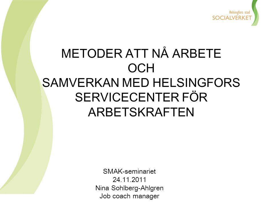 METODER ATT NÅ ARBETE OCH SAMVERKAN MED HELSINGFORS SERVICECENTER FÖR ARBETSKRAFTEN SMAK-seminariet 24.11.2011 Nina Sohlberg-Ahlgren Job coach manager
