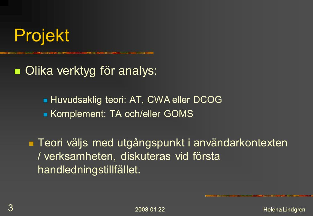 2008-01-22Helena Lindgren 3 Projekt Olika verktyg för analys: Huvudsaklig teori: AT, CWA eller DCOG Komplement: TA och/eller GOMS Teori väljs med utgångspunkt i användarkontexten / verksamheten, diskuteras vid första handledningstillfället.