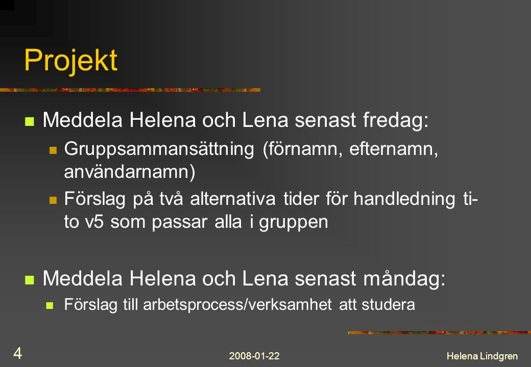 2008-01-22Helena Lindgren 4 Projekt Meddela Helena och Lena senast fredag: Gruppsammansättning (förnamn, efternamn, användarnamn) Förslag på två alternativa tider för handledning ti- to v5 som passar alla i gruppen Meddela Helena och Lena senast måndag: Förslag till arbetsprocess/verksamhet att studera