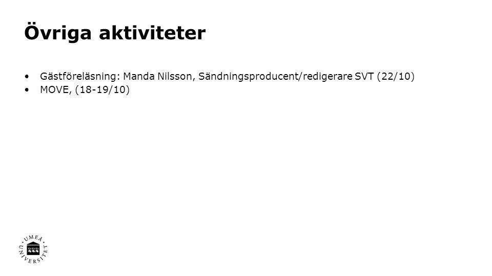 Övriga aktiviteter Gästföreläsning: Manda Nilsson, Sändningsproducent/redigerare SVT (22/10) MOVE, (18-19/10)
