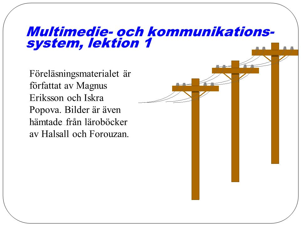 Multimedie- och kommunikations- system, lektion 1 Föreläsningsmaterialet är författat av Magnus Eriksson och Iskra Popova.
