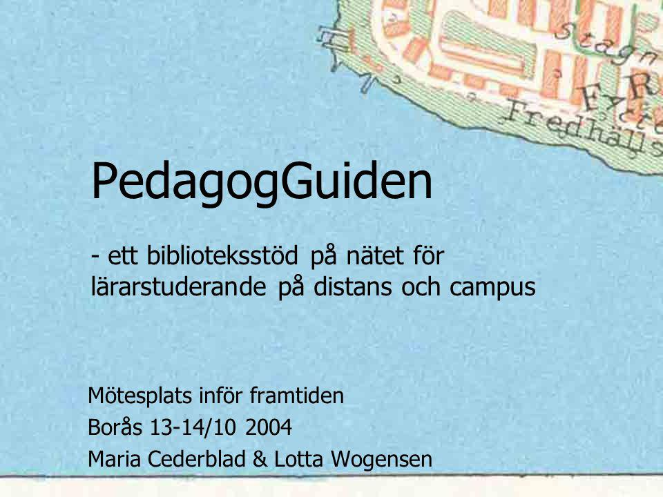 PedagogGuiden - ett biblioteksstöd på nätet för lärarstuderande på distans och campus Mötesplats inför framtiden Borås 13-14/10 2004 Maria Cederblad & Lotta Wogensen