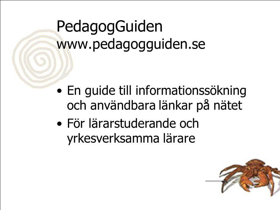 PedagogGuiden www.pedagogguiden.se En guide till informationssökning och användbara länkar på nätet För lärarstuderande och yrkesverksamma lärare