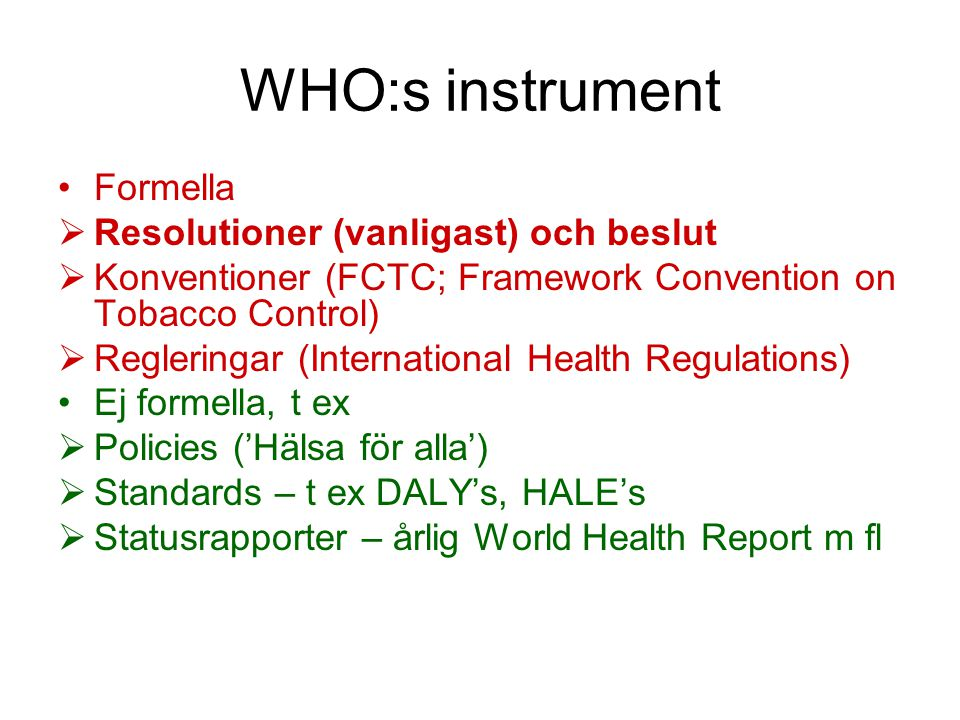 WHO:s instrument Formella  Resolutioner (vanligast) och beslut  Konventioner (FCTC; Framework Convention on Tobacco Control)  Regleringar (International Health Regulations) Ej formella, t ex  Policies ('Hälsa för alla')  Standards – t ex DALY's, HALE's  Statusrapporter – årlig World Health Report m fl