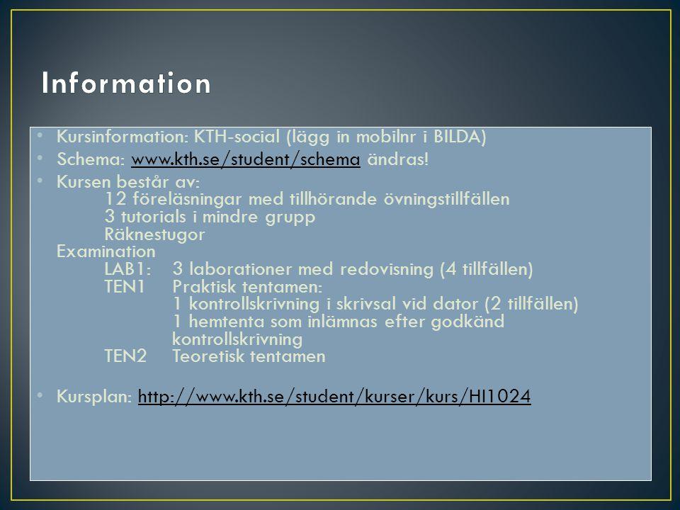 Kursinformation: KTH-social (lägg in mobilnr i BILDA) Schema: www.kth.se/student/schema ändras!www.kth.se/student/schema Kursen består av: 12 föreläsningar med tillhörande övningstillfällen 3 tutorials i mindre grupp Räknestugor Examination LAB1: 3 laborationer med redovisning (4 tillfällen) TEN1Praktisk tentamen: 1 kontrollskrivning i skrivsal vid dator (2 tillfällen) 1 hemtenta som inlämnas efter godkänd kontrollskrivning TEN2Teoretisk tentamen Kursplan: http://www.kth.se/student/kurser/kurs/HI1024http://www.kth.se/student/kurser/kurs/HI1024