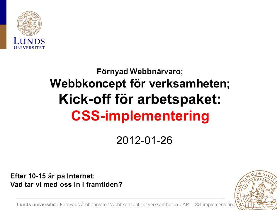 Lunds universitet / Förnyad Webbnärvaro / Webbkoncept för verksamheten / AP: CSS-implementering AP: CSS-implementation Förslag till tidplan AktivitetVemKlart WS 1: Kick-off arbetspaketRef, AG, KP, HPIdag= Eget arbeteAG, KP Förslag till KPAG Sammanställer och skickar till AG och RP eller publicerar i wikin KP Kommentarer till wiki eller KP WS 2: BeslutAG, KP Förslag till HPKP2012-02-10 HP svarar alla2012-03-04 WS 3  Diskussion, revision och beslut.