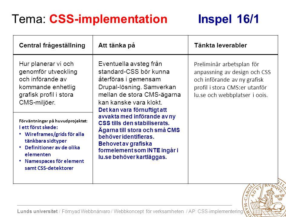Lunds universitet / Förnyad Webbnärvaro / Webbkoncept för verksamheten / AP: CSS-implementering Tema: CSS-implementation Inspel 16/1 Central frågeställningAtt tänka påTänkta leverabler Hur planerar vi och genomför utveckling och införande av kommande enhetlig grafisk profil i stora CMS-miljöer.