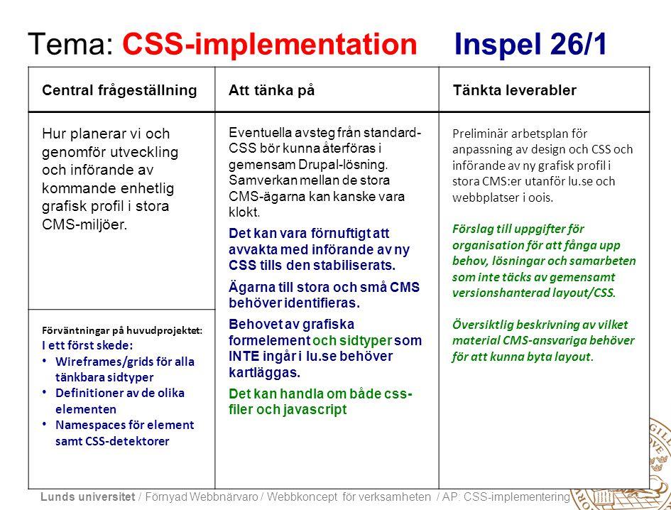 Lunds universitet / Förnyad Webbnärvaro / Webbkoncept för verksamheten / AP: CSS-implementering Tema: CSS-implementation Inspel 26/1 Central frågeställningAtt tänka påTänkta leverabler Hur planerar vi och genomför utveckling och införande av kommande enhetlig grafisk profil i stora CMS-miljöer.