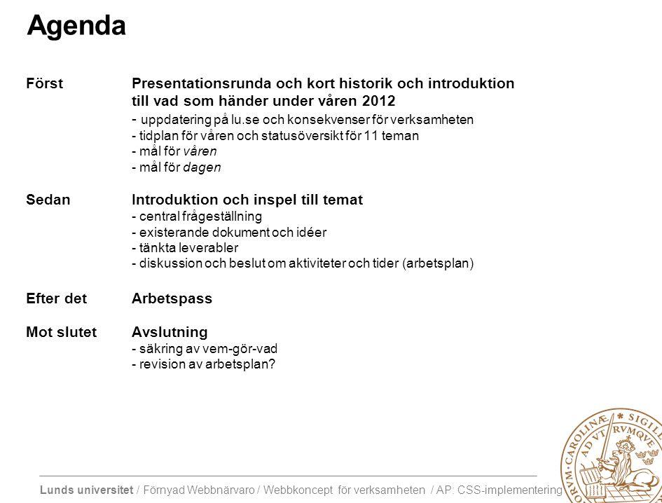 Lunds universitet / Förnyad Webbnärvaro / Webbkoncept för verksamheten / AP: CSS-implementering Agenda FörstPresentationsrunda och kort historik och introduktion till vad som händer under våren 2012 - uppdatering på lu.se och konsekvenser för verksamheten - tidplan för våren och statusöversikt för 11 teman - mål för våren - mål för dagen SedanIntroduktion och inspel till temat - central frågeställning - existerande dokument och idéer - tänkta leverabler - diskussion och beslut om aktiviteter och tider (arbetsplan) Efter detArbetspass Mot slutetAvslutning - säkring av vem-gör-vad - revision av arbetsplan?