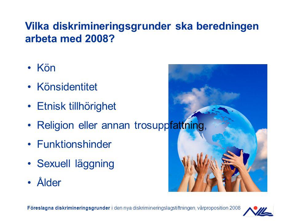 Kön Könsidentitet Etnisk tillhörighet Religion eller annan trosuppfattning, Funktionshinder Sexuell läggning Ålder Föreslagna diskrimineringsgrunder i den nya diskrimineringslagstiftningen, vårproposition 2008 Vilka diskrimineringsgrunder ska beredningen arbeta med 2008?
