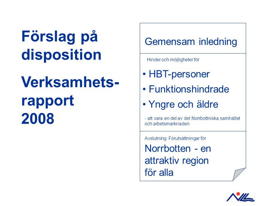 Förslag på disposition Verksamhets- rapport 2008 Gemensam inledning Avslutning: Förutsättningar för Norrbotten - en attraktiv region för alla Hinder och möjligheter för Funktionshindrade HBT-personer Yngre och äldre - att vara en del av det Norrbottniska samhället och arbetsmarknaden