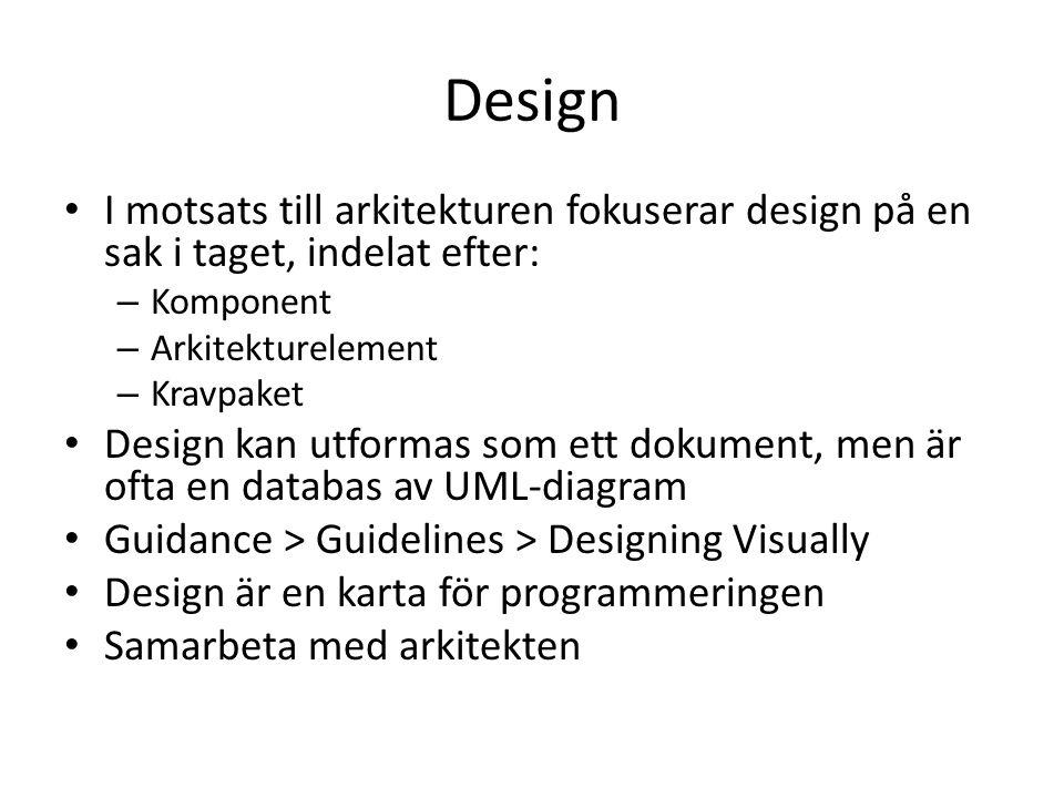 Design I motsats till arkitekturen fokuserar design på en sak i taget, indelat efter: – Komponent – Arkitekturelement – Kravpaket Design kan utformas som ett dokument, men är ofta en databas av UML-diagram Guidance > Guidelines > Designing Visually Design är en karta för programmeringen Samarbeta med arkitekten