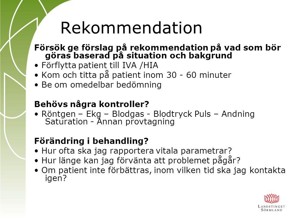 Rekommendation Försök ge förslag på rekommendation på vad som bör göras baserad på situation och bakgrund Förflytta patient till IVA /HIA Kom och titta på patient inom 30 - 60 minuter Be om omedelbar bedömning Behövs några kontroller.