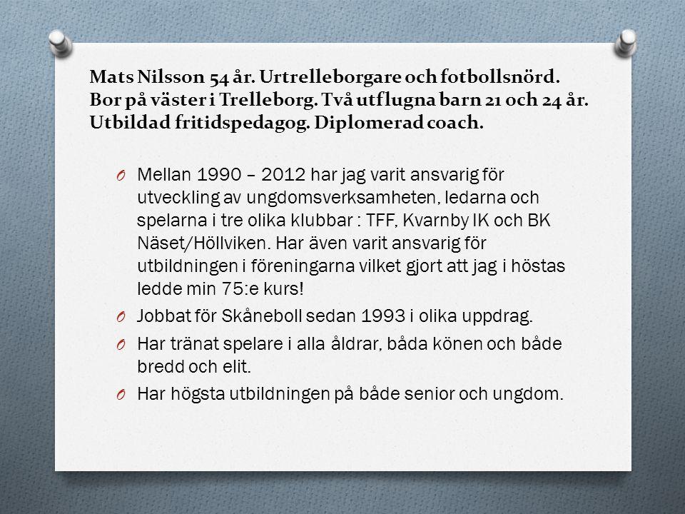 Mats Nilsson 54 år. Urtrelleborgare och fotbollsnörd. Bor på väster i Trelleborg. Två utflugna barn 21 och 24 år. Utbildad fritidspedagog. Diplomerad
