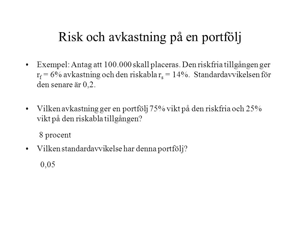 Risk och avkastning på en portfölj Exempel: Antag att 100.000 skall placeras. Den riskfria tillgången ger r f = 6% avkastning och den riskabla r s = 1